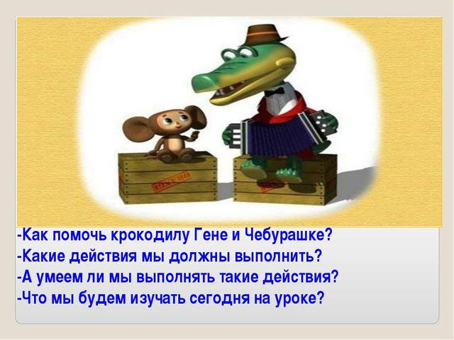 -Как помочь крокодилу Гене и Чебурашке? -Какие действия мы должны выполнить?...