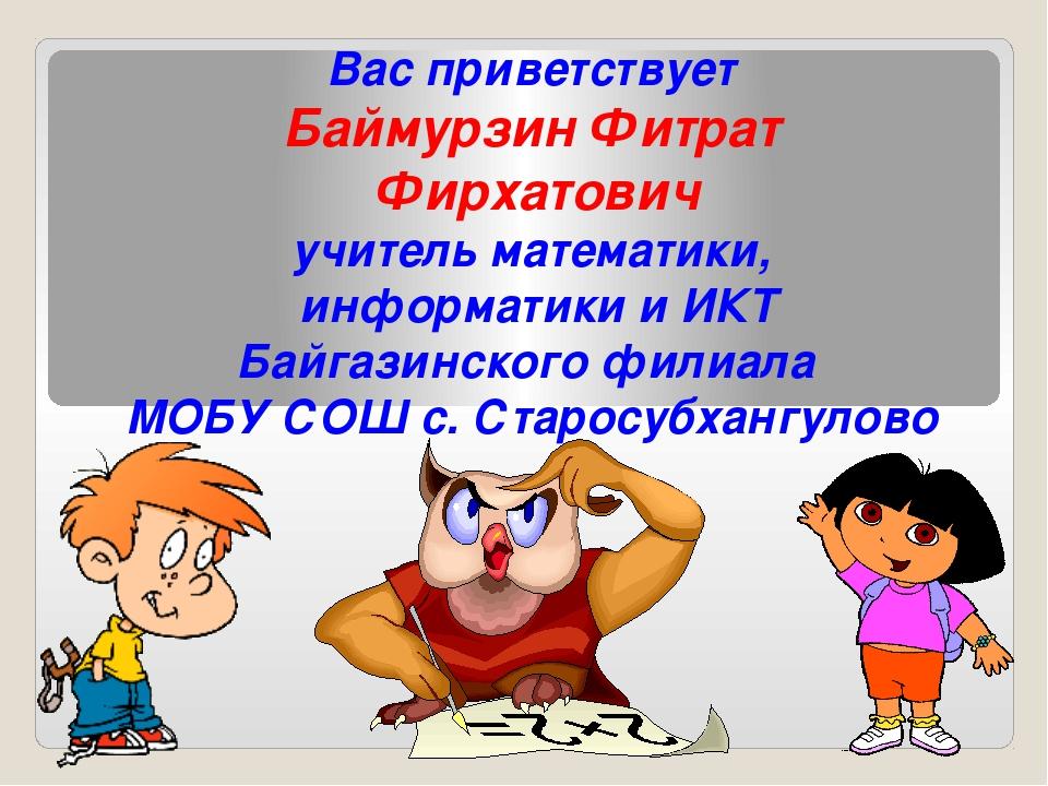 Вас приветствует Баймурзин Фитрат Фирхатович учитель математики, информатики...