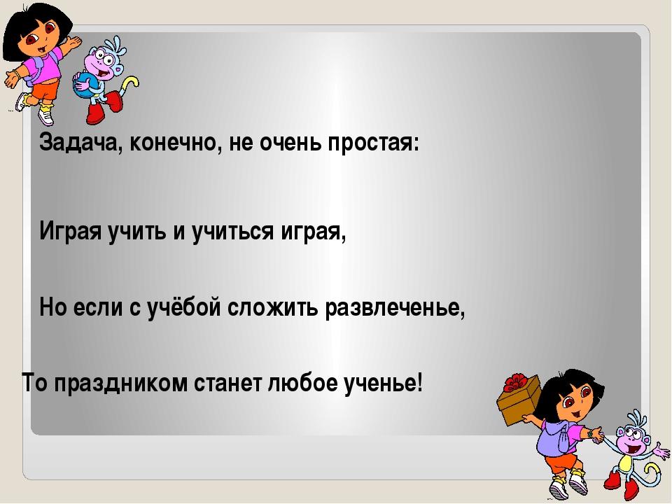 Задача, конечно, не очень простая: Играя учить и учиться играя, Но если с уч...