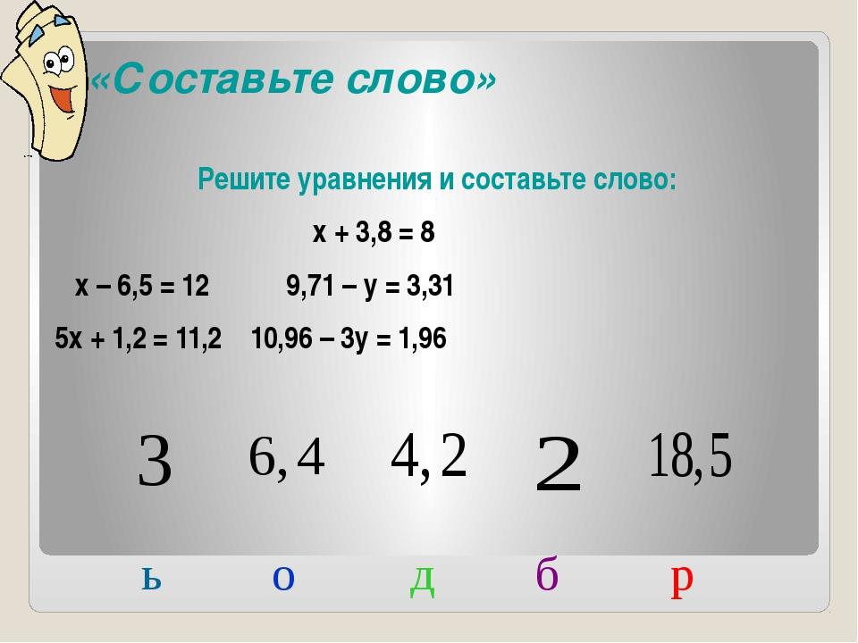 «Составьте слово» Решите уравнения и составьте слово: х + 3,8 = 8 х – 6,5 =...