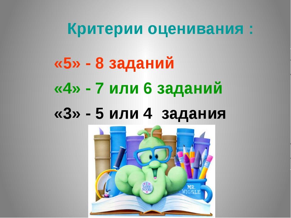 Критерии оценивания : «5» - 8 заданий «4» - 7 или 6 заданий «3» - 5 или 4 за...