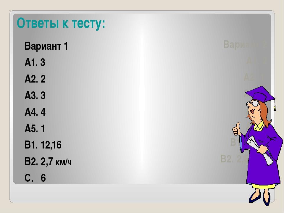 Ответы к тесту: Вариант 1 А1. 3 А2. 2 А3. 3 А4. 4 А5. 1 В1. 12,16 В2. 2,7 км/...