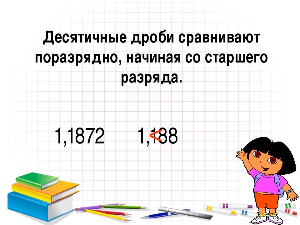 Десятичные дроби сравнивают поразрядно, начиная со старшего разряда. 1,1872 1...