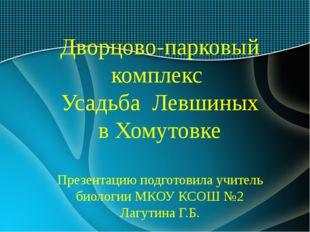 Дворцово-парковый комплекс Усадьба Левшиных в Хомутовке Презентацию подготов