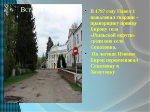 В 1797 году Павел 1 пожаловал гвардии –прапорщику принцу Бирону села «Рыльск