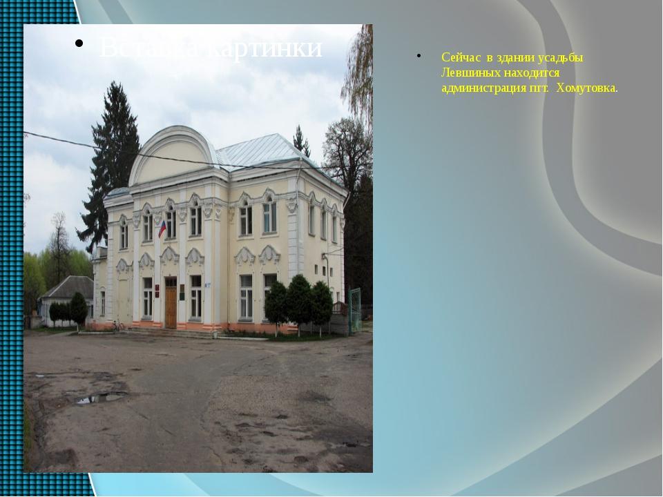Сейчас в здании усадьбы Левшиных находится администрация пгт. Хомутовка.