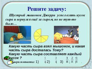 Решите задачу: Шустрый мышонок Джерри успел взять кусок сыра и вернулся ещё