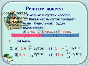 Решите задачу: 1. Сколько в сутках часов? 2. Какая часть суток пройдёт, если