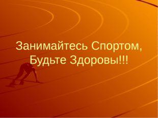 Занимайтесь Спортом, Будьте Здоровы!!!