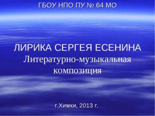 ЛИРИКА СЕРГЕЯ ЕСЕНИНА Литературно-музыкальная композиция ГБОУ НПО ПУ № 64 МО