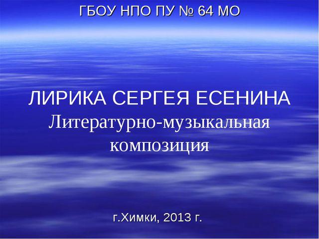 ЛИРИКА СЕРГЕЯ ЕСЕНИНА Литературно-музыкальная композиция ГБОУ НПО ПУ № 64 МО...