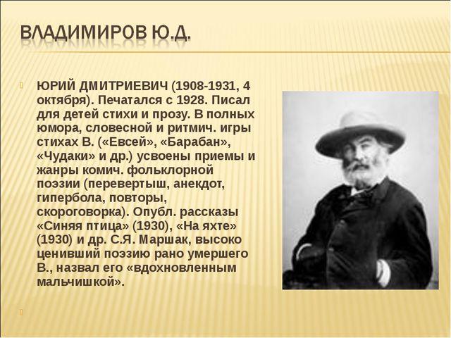 ЮРИЙ ДМИТРИЕВИЧ (1908-1931, 4 октября). Печатался с 1928. Писал для детей сти...