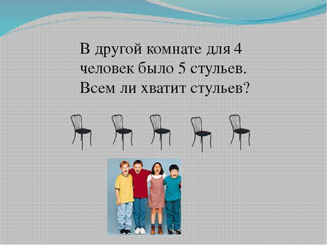 В другой комнате для 4 человек было 5 стульев. Всем ли хватит стульев?
