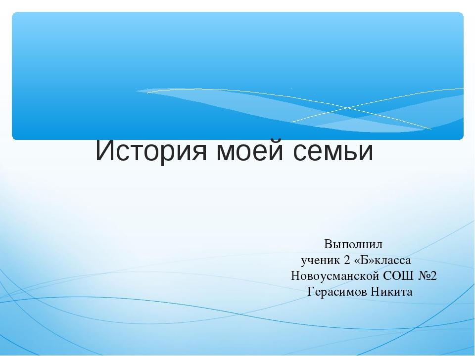 История моей семьи Выполнил ученик 2 «Б»класса Новоусманской СОШ №2 Герасимов...