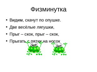 Физминутка Видим, скачут по опушке. Две весёлые лягушки, Прыг – скок, прыг –