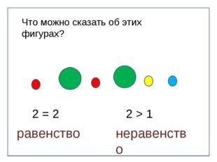 Что можно сказать об этих фигурах? 2 = 2 2 > 1 равенство неравенство