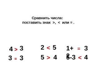Сравнить числа: поставить знак >, < или = . 4 3 > 3 3 = 2 5 < 5 4 > 1+2 3 =