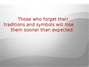 Those who forget their traditions and symbols will lose them sooner than exp