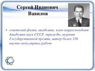 советский физик, академик, член-корреспондент Академии наук СССР, трижды лау