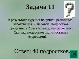 Задача 11 В результате курения получили различные заболевания 60 человек. Под