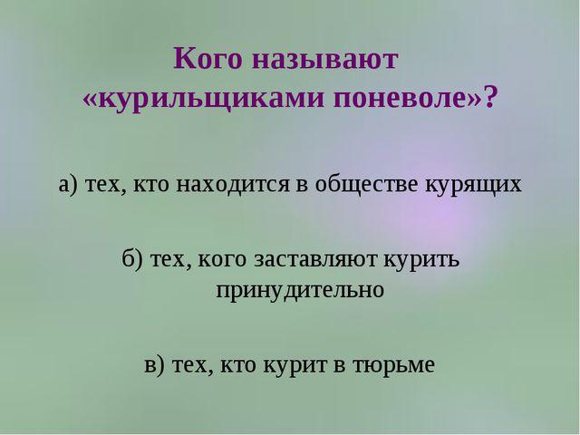 Кого называют «курильщиками поневоле»? а) тех, кто находится в обществе курящ...