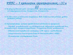 РППС – 3 категории характеристик : (1) и (2) 1) К сформированной среде: насыщ