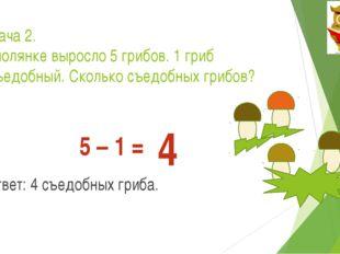 Задача 2. На полянке выросло 5 грибов. 1 гриб несъедобный. Сколько съедобных