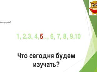 Что пропущено? 1, 2,3, 4, …, 6, 7, 8, 9,10 5 Что сегодня будем изучать?