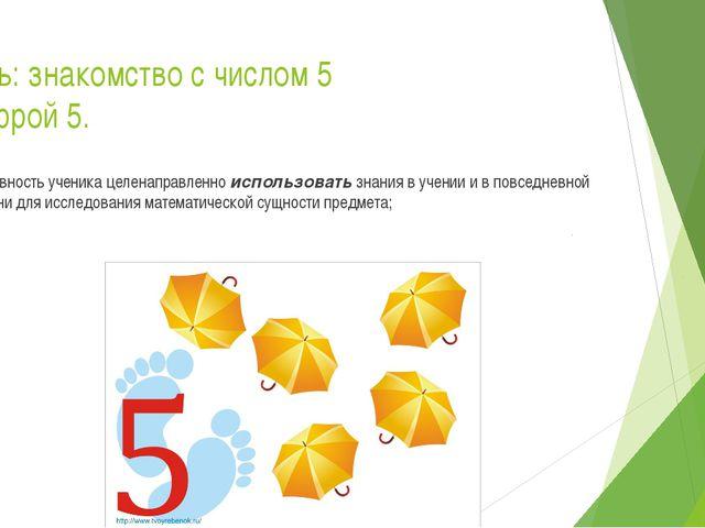 Цель: знакомство с числом 5 цифрой 5. Готовность ученика целенаправленно испо...