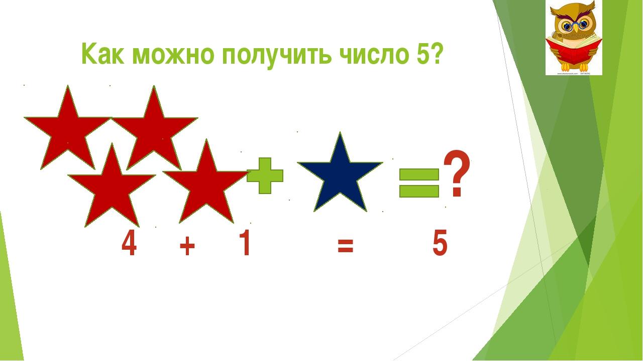 Как можно получить число 5? ? 4 + 1 = 5