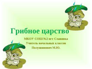 Грибное царство МКОУ СОШ №2 пгт Славянка Учитель начальных классов Полушинови