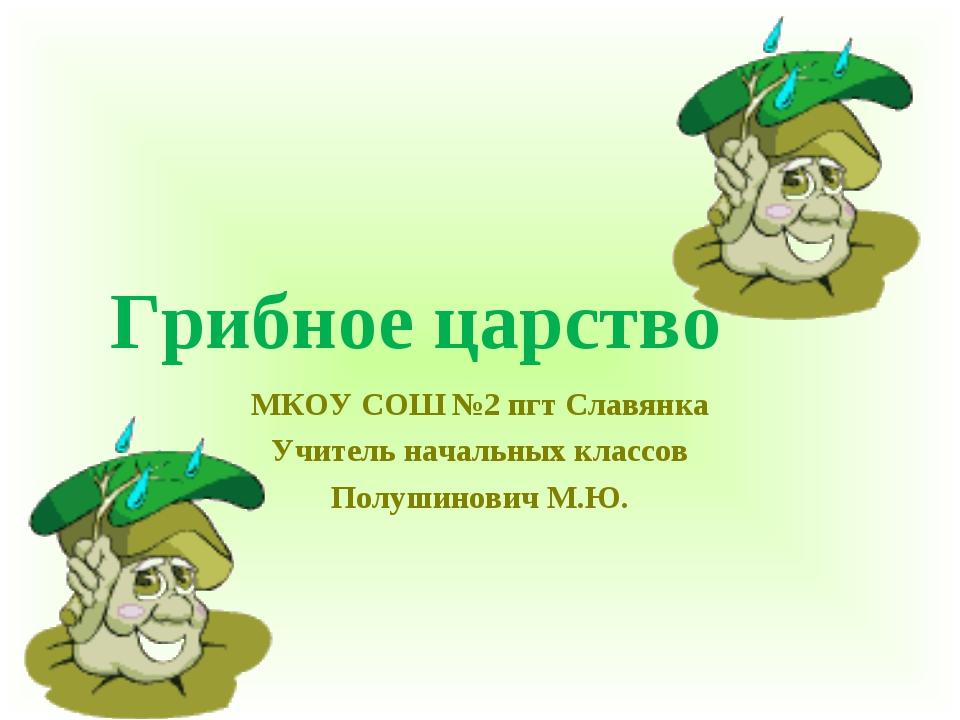 Грибное царство МКОУ СОШ №2 пгт Славянка Учитель начальных классов Полушинови...