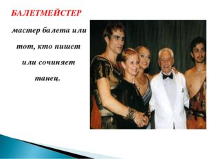 БАЛЕТМЕЙСТЕР мастер балета или тот, кто пишет или сочиняет танец.