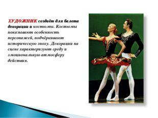ХУДОЖНИК создаёт для балета декорации и костюмы. Костюмы показывают особеннос