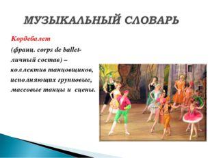 Кордебалет (франц. corps de ballet-личный состав) – коллектив танцовщиков, ис