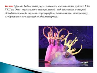 Балет (франц. ballet- танцую) – появился в Италии на рубеже XVI-XVII вв. Это
