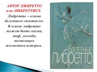 АВТОР ЛИБРЕТТО или ЛИБРЕТТИСТ. Либретто – основа балетного спектакля. В основ
