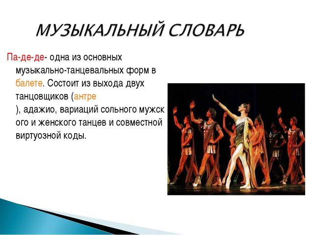 Па-де-де-одна из основных музыкально-танцевальных форм вбалете. Состоит из...