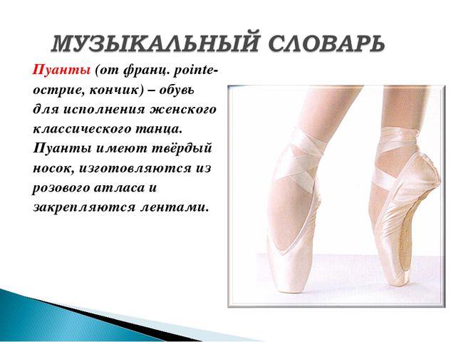 Пуанты (от франц. рointe- острие, кончик) – обувь для исполнения женского кл...