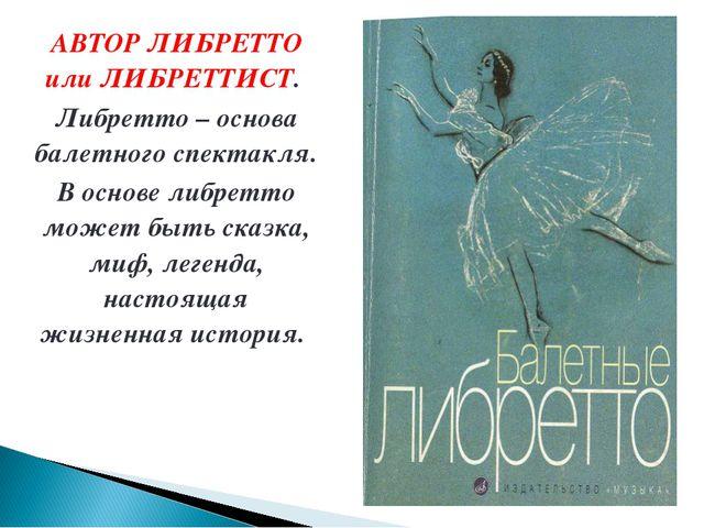 АВТОР ЛИБРЕТТО или ЛИБРЕТТИСТ. Либретто – основа балетного спектакля. В основ...