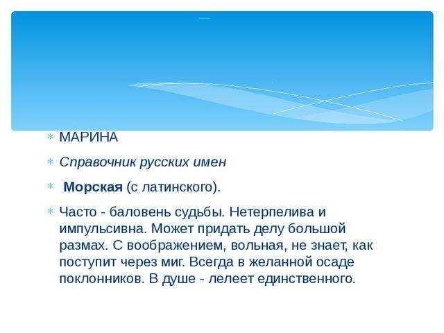 МАРИНА Справочник русских имен Морская(с латинского). Часто - баловень су...