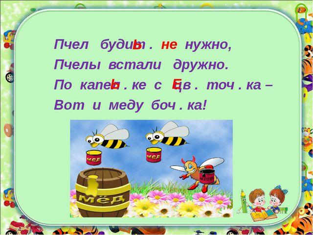 Пчел будит . не нужно, Пчелы встали дружно. По капел . ке с цв . точ . ка – В...