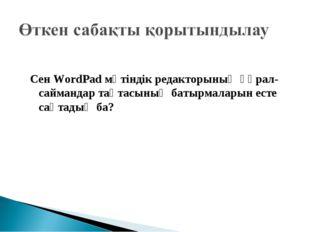 Сен WordPad мәтіндік редакторының құрал-саймандар тақтасының батырмаларын ест