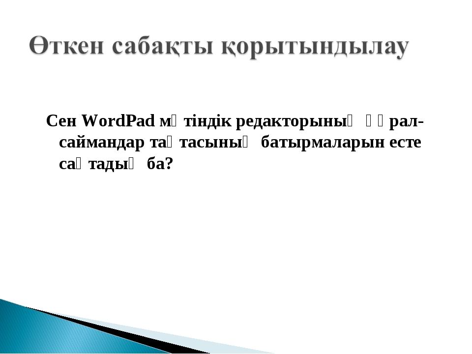 Сен WordPad мәтіндік редакторының құрал-саймандар тақтасының батырмаларын ест...