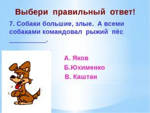 Выбери правильный ответ! 7. Собаки большие, злые. А всеми собаками командовал