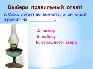 Выбери правильный ответ! 8. Сажа летает по комнате, а он сидит и рычит на ___