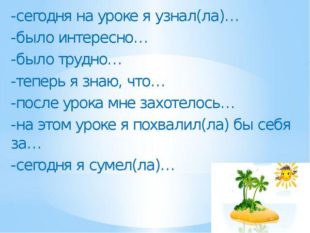 -сегодня на уроке я узнал(ла)… -было интересно… -было трудно… -теперь я знаю...