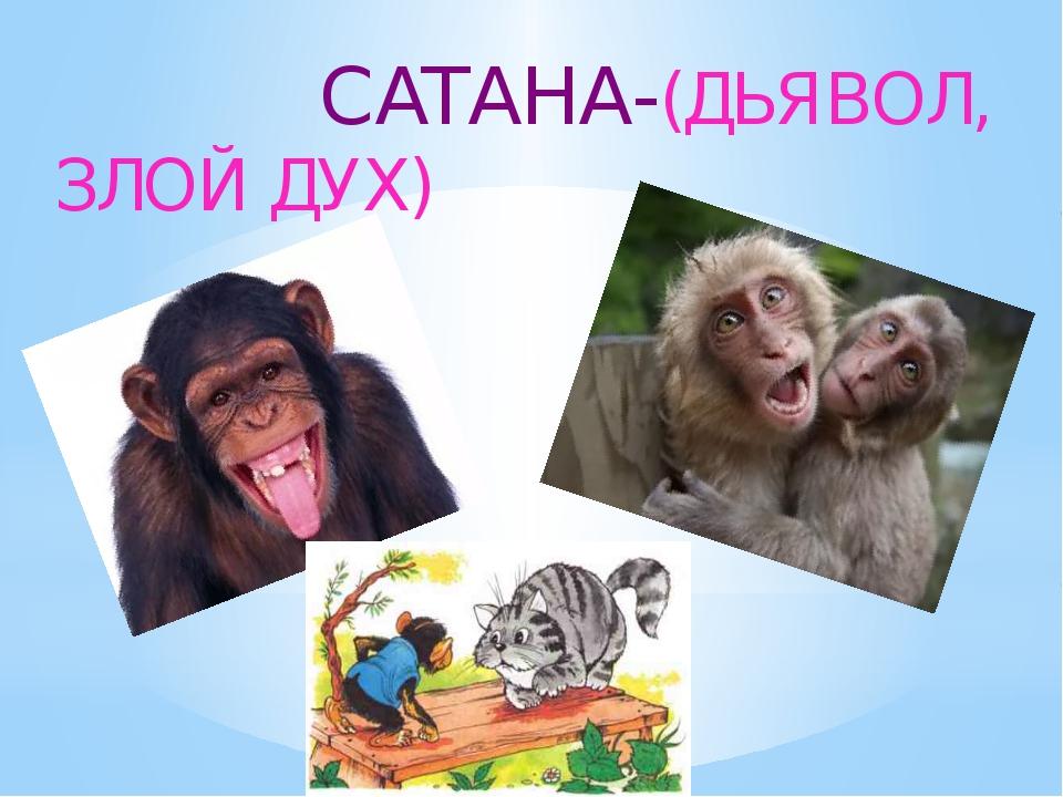 САТАНА-(ДЬЯВОЛ, ЗЛОЙ ДУХ)