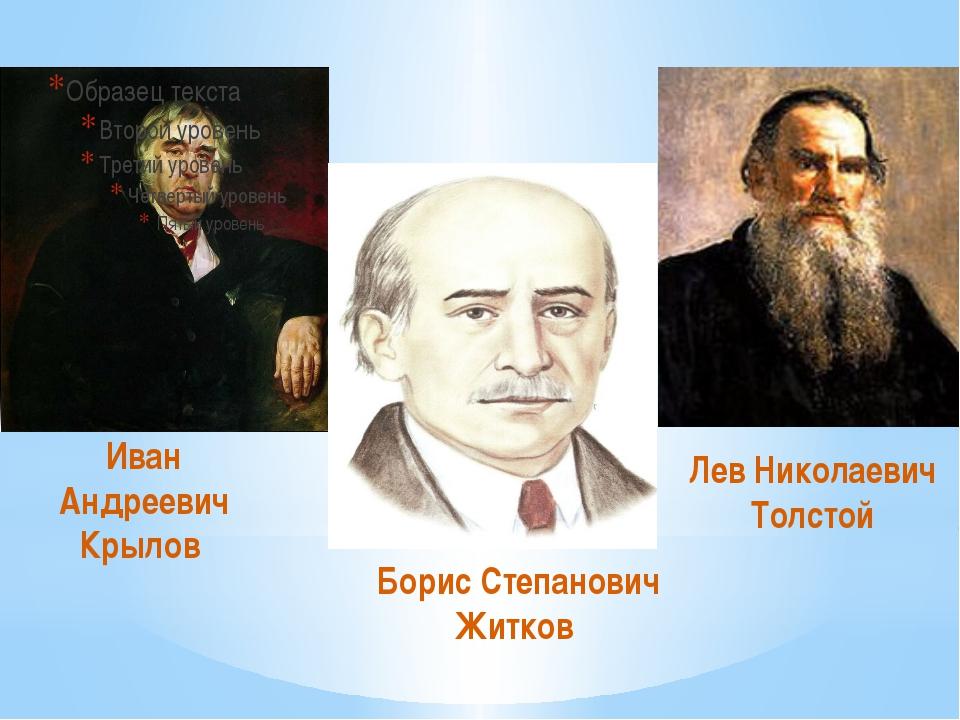 Иван Андреевич Крылов Борис Степанович Житков Лев Николаевич Толстой
