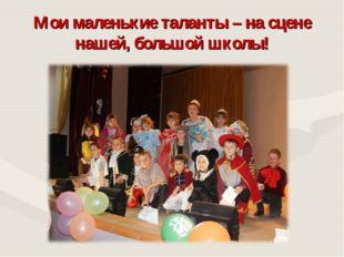 Мои маленькие таланты – на сцене нашей, большой школы!